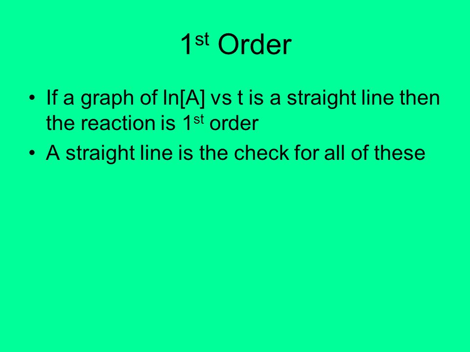 1st Order If a graph of ln[A] vs t is a straight line then the reaction is 1st order.
